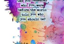 """a graphic that has watercolor splatted on the backdrop that reads, """"can you remember who you were before the world told you who you should be?"""""""