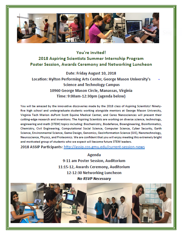 You're invited! 2018 Aspiring Scientists Summer Internship Program Poster Session and Awards Ceremony  Date: Friday August 10, 2018  Location: Hylton Performing Arts Center, George Mason University's Science and Technology Campus 10960 George Mason Circle, Manassas, Virginia  Time: 9:00am-12:30pm  Agenda: 9:00am-11:00am: Poster Session 11:15am-12:00pm: Awards Ceremony 12:00pm-12:30: Networking Reception